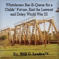 Whitehouse Bar-B-Queue for a Childs' Future; End the Lawsuit and Delay World War III: By Will G. Louden™