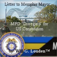 Letter to City of Memphis Mayor; MPD 'Disregard' for US Constitution; by: Will G. Louden™